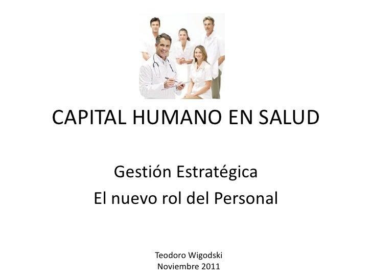 CAPITAL HUMANO EN SALUD      Gestión Estratégica   El nuevo rol del Personal           Teodoro Wigodski            Noviemb...