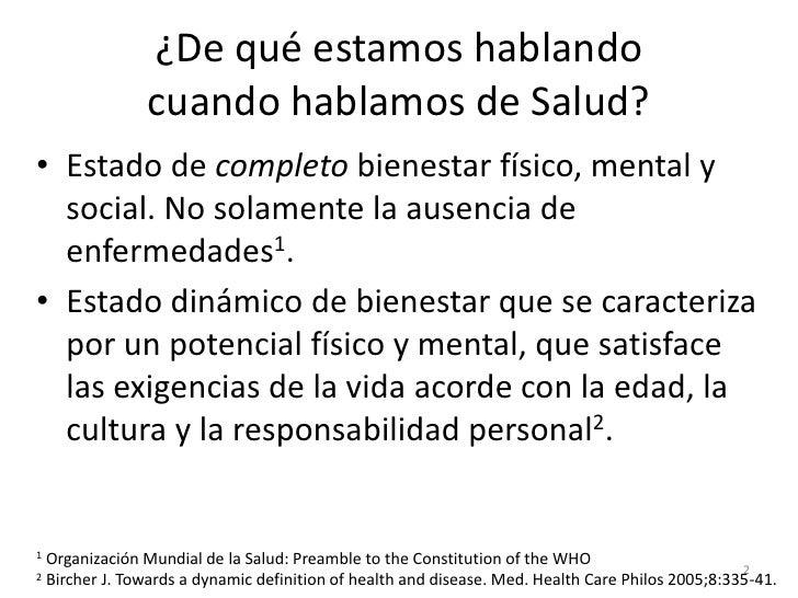 ¿De qué estamos hablando               cuando hablamos de Salud?• Estado de completo bienestar físico, mental y  social. N...