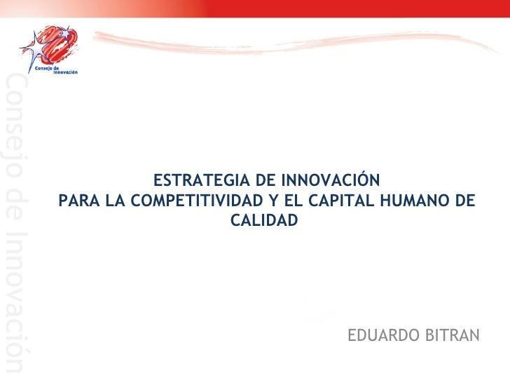 ESTRATEGIA DE INNOVACIÓN PARA LA COMPETITIVIDAD Y EL CAPITAL HUMANO DE CALIDAD  EDUARDO BITRAN