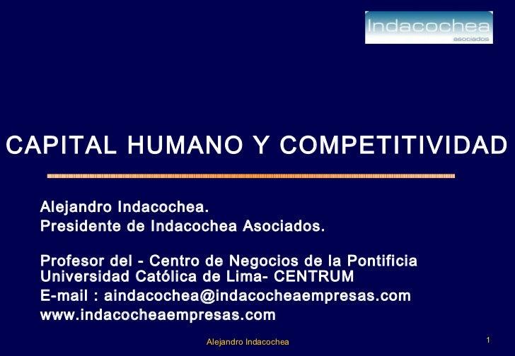 CAPITAL HUMANO Y COMPETITIVIDAD Alejandro Indacochea.  Presidente de Indacochea Asociados. Profesor del - Centro de Negoci...