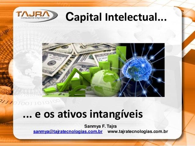 Capital Intelectual...  ... e os ativos intangíveis Sanmya F. Tajra sanmya@tajratecnologias.com.br www.tajratecnologias.co...