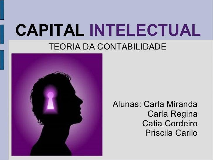 CAPITAL  INTELECTUAL TEORIA DA CONTABILIDADE Alunas: Carla Miranda Carla Regina Catia Cordeiro Priscila Carilo