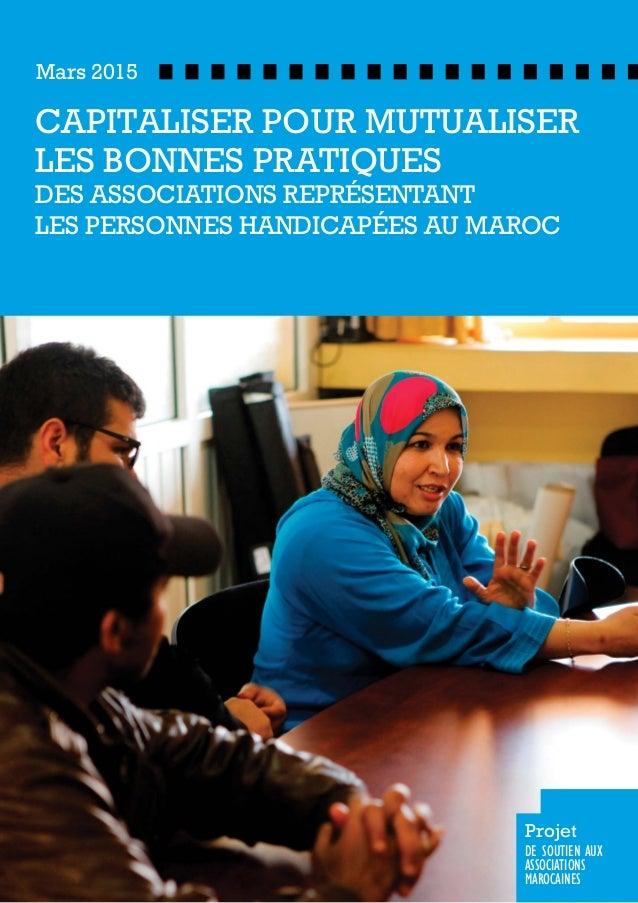 CAPITALISER POUR MUTUALISER LES BONNES PRATIQUES DES ASSOCIATIONS REPRÉSENTANT LES PERSONNES HANDICAPÉES AU MAROC Mars 201...