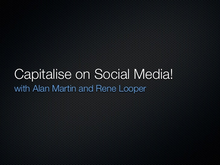 Capitalise on Social Media!with Alan Martin and Rene Looper