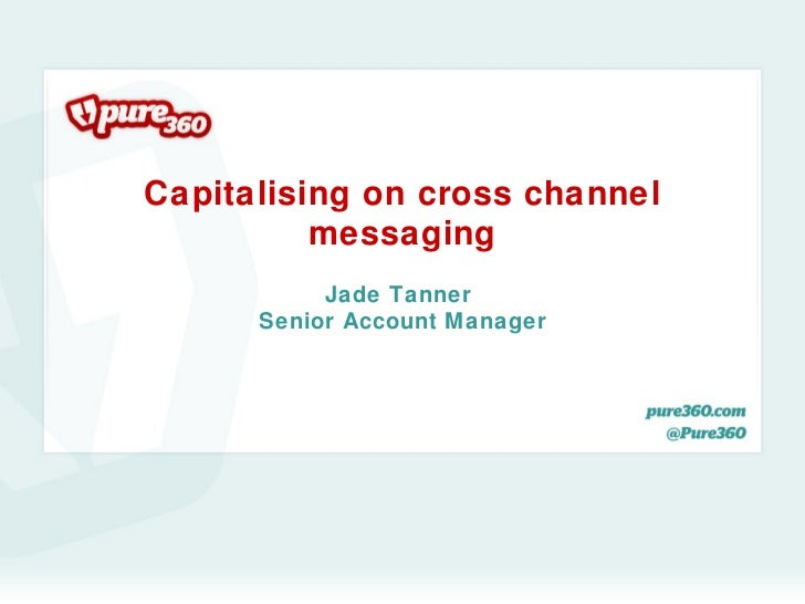Capitalising on cross channel          messaging           Jade Tanner      Senior Account Manager