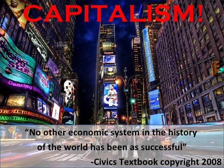 """CAPITALISM! """" No other economic system in the history  of the world has been as successful"""" -Civics Textbook copyright 2008"""