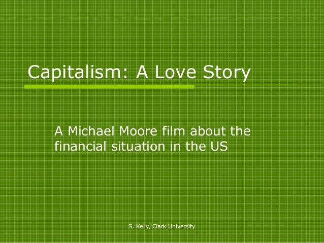 Capitalism: A Love Story  A Michael Moore film about the  financial situation in the US             S. Kelly, Clark Univer...