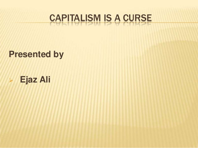 CAPITALISM IS A CURSE Presented by  Ejaz Ali