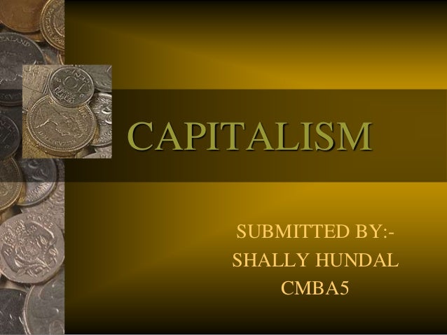 CAPITALISM SUBMITTED BY:- SHALLY HUNDAL CMBA5