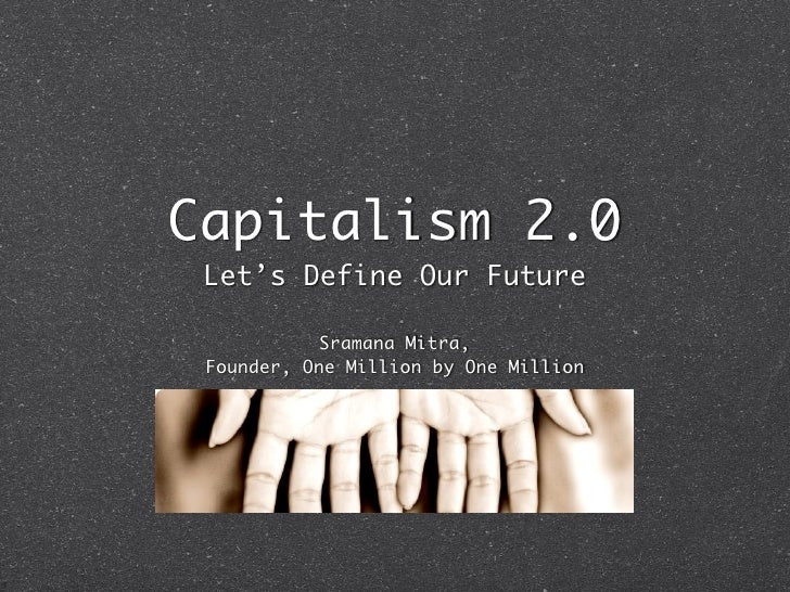 Capitalism 2.0 Let's Define Our Future            Sramana Mitra, Founder, One Million by One Million