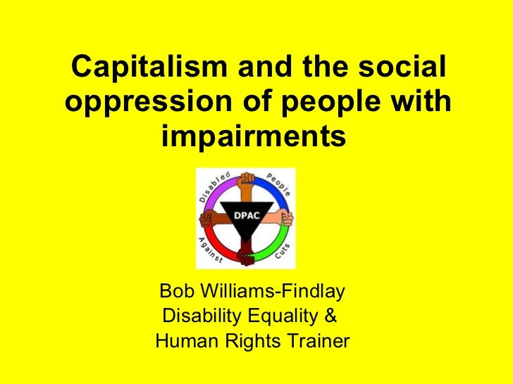 Capitalism and the social oppression of people with impairments  Bob Williams-Findlay Disability Equality &  Human Rights ...