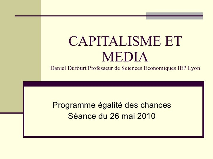 CAPITALISME ET MEDIA Daniel Dufourt Professeur de Sciences Economiques IEP Lyon Programme égalité des chances Séance du 26...