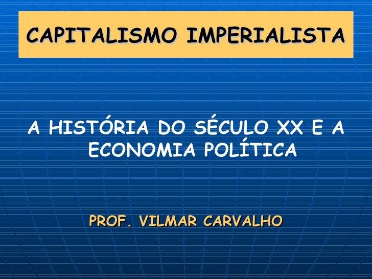 CAPITALISMO IMPERIALISTA <ul><li>A HISTÓRIA DO SÉCULO XX E A ECONOMIA POLÍTICA </li></ul><ul><li>PROF. VILMAR CARVALHO </l...