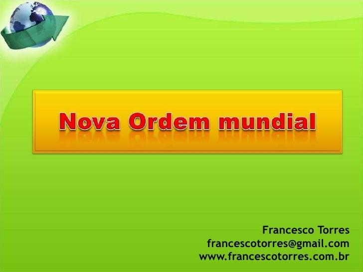 Nova Ordem mundial<br />Francesco Torres<br />francescotorres@gmail.com<br />www.francescotorres.com.br<br />