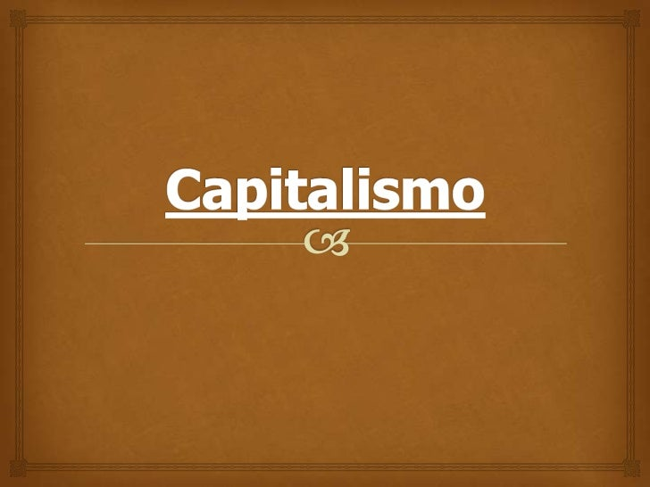 Capitalismo                     - El capitalismo es un sistema económico en el  que los individuos particulares y las emp...
