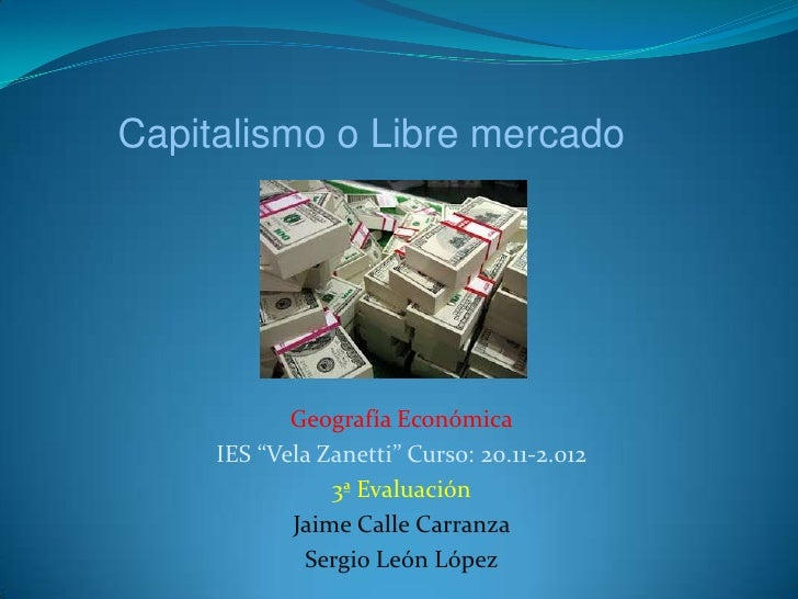 """Capitalismo o Libre mercado            Geografía Económica     IES """"Vela Zanetti"""" Curso: 20.11-2.012                3ª Eva..."""