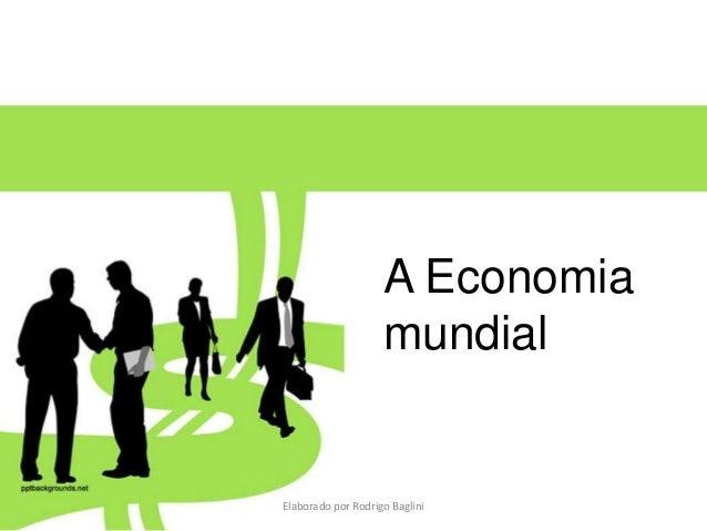 A Economia mundial Elaborado por Rodrigo Baglini