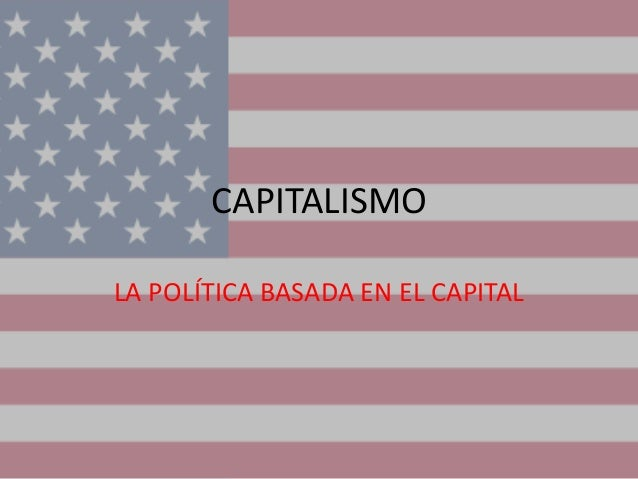 CAPITALISMOLA POLÍTICA BASADA EN EL CAPITAL