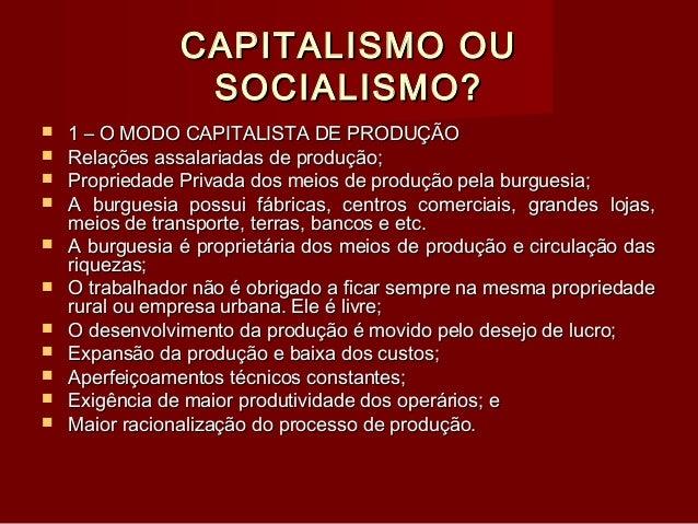 CAPITALISMO OU SOCIALISMO?             1 – O MODO CAPITALISTA DE PRODUÇÃO Relações assalariadas de produção; Pr...