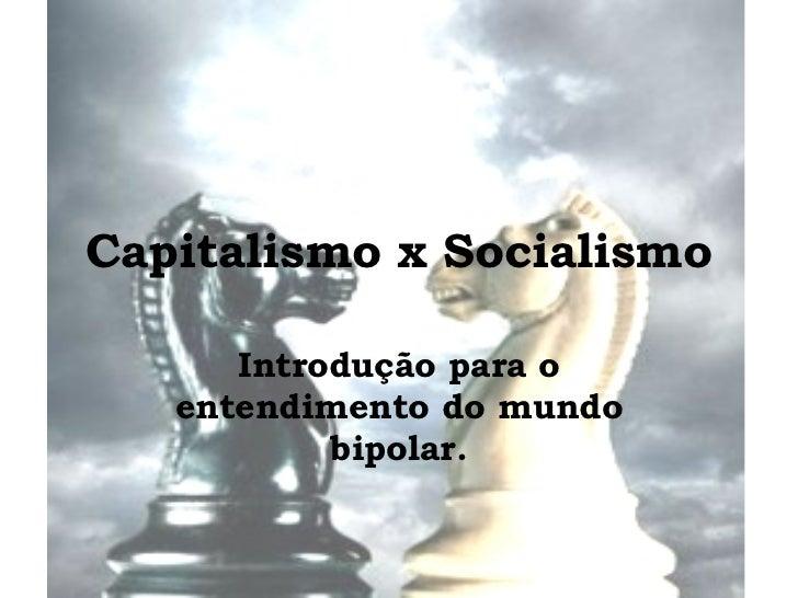 Capitalismo x Socialismo Introdução para o entendimento do mundo bipolar.