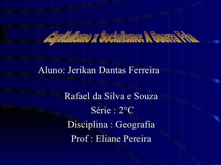 Aluno: Jerikan Dantas Ferreira  Rafael da Silva e Souza  Série : 2°C Disciplina : Geografia  Prof : Eliane Pereira  Capita...