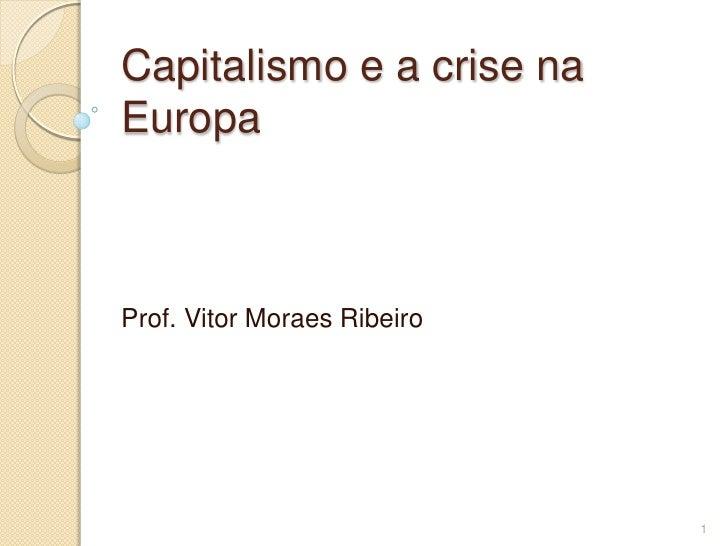 Capitalismo e a crise naEuropaProf. Vitor Moraes Ribeiro                             1