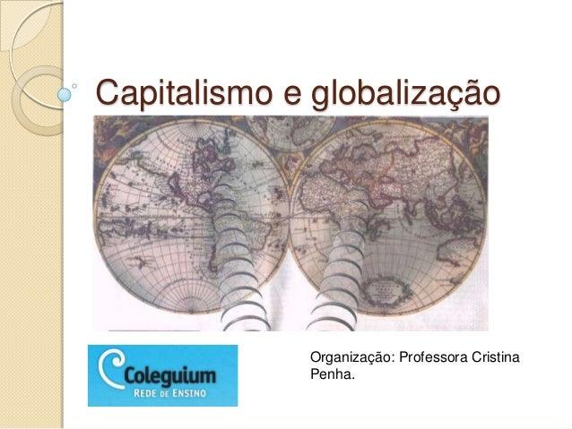 Capitalismo e globalizaçãoOrganização: Professora CristinaPenha.