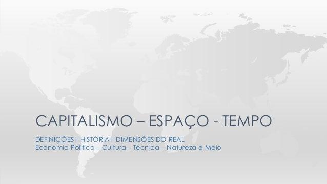DEFINIÇÕES  HISTÓRIA  DIMENSÕES DO REAL Economia Política – Cultura – Técnica – Natureza e Meio CAPITALISMO – ESPAÇO - TEM...