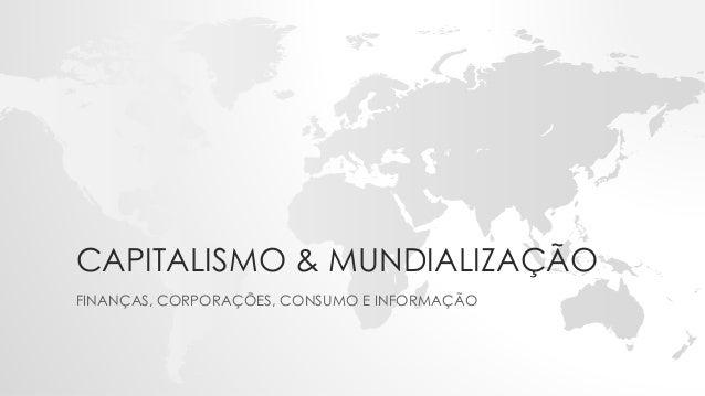 CAPITALISMO & MUNDIALIZAÇÃO FINANÇAS, CORPORAÇÕES, CONSUMO E INFORMAÇÃO