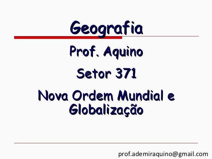 Geografia    Prof. Aquino     Setor 371Nova Ordem Mundial e    Globalização           prof.ademiraquino@gmail.com