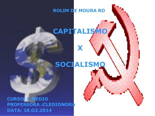 ROLIM DE MOURA RO  CAPITALISMO X SOCIALISMO  CURSO: E.MÉDIO PROFESSORA :CLEDIONORA DATA: 18.O2.2014
