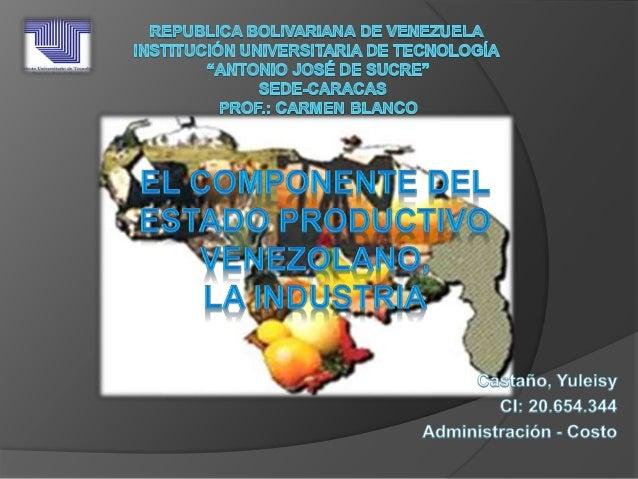 Componente productiva venezolana La Industria Origen de la Industria: A raíz de la Independencia del país, la economía col...