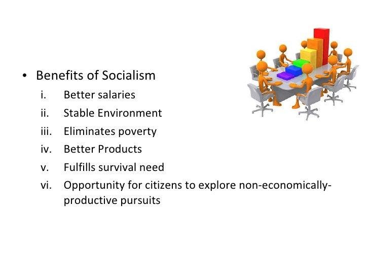 <ul><li>Benefits of Socialism </li></ul><ul><ul><li>Better salaries </li></ul></ul><ul><ul><li>Stable Environment </li></u...