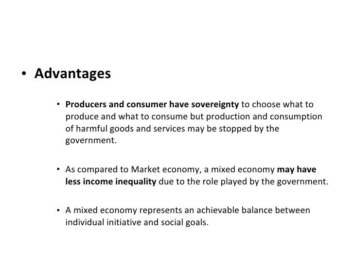 advantages of mixed economy Given below are some of the advantages and disadvantages of market economy - advantages of market economy since it follows the basic principle of economics which is price determination through supply and demand without any external intervention, it is the most simplistic economic system among all other economic systems.
