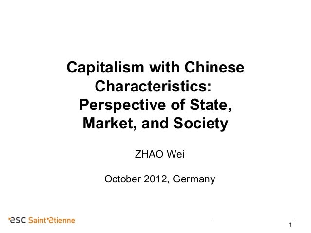 Capitalism with Chinese Characteristics: Perspective of State, Market, and Society ZHAO Wei October 2012, Germany  1