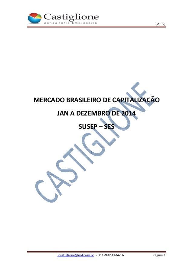 (MLRV) lcastiglione@uol.com.br - 011-99283-6616 Página 1 MERCADO BRASILEIRO DE CAPITALIZAÇÃO JAN A DEZEMBRO DE 2014 SUSEP ...