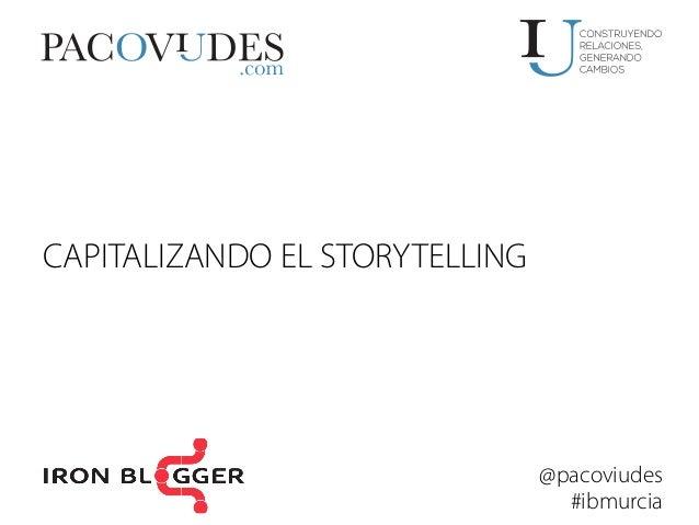 CAPITALIZANDO EL STORYTELLING  @pacoviudes #ibmurcia