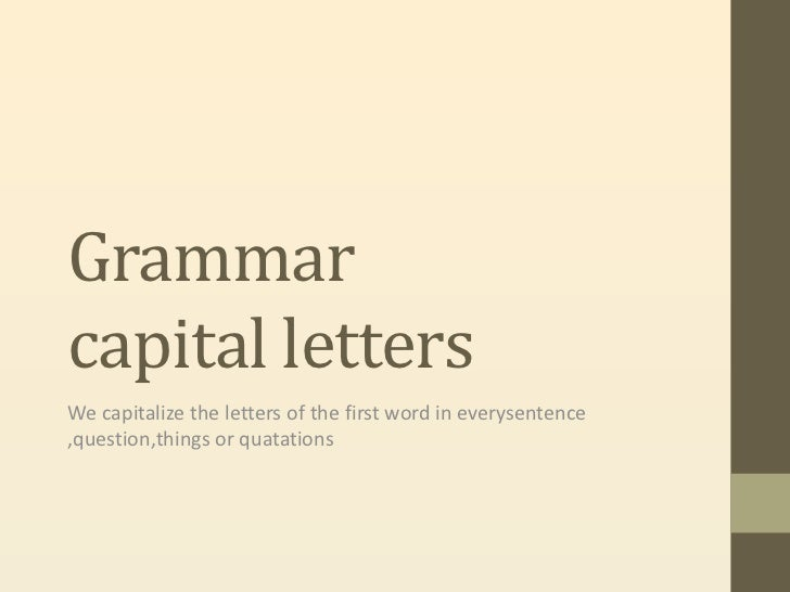 Grammarcapital lettersWe capitalize the letters of the first word in everysentence,question,things or quatations