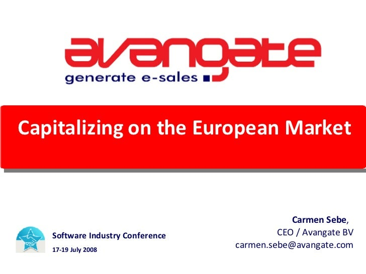 Capitalizing on the European Market Software Industry Conference  17-19 July 2008 Carmen Sebe ,  CEO / Avangate BV [email_...