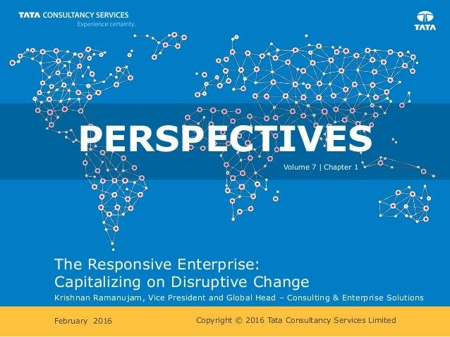 Copyright © 2016 Tata Consultancy Services Limited The Responsive Enterprise: Capitalizing on Disruptive Change Krishnan R...