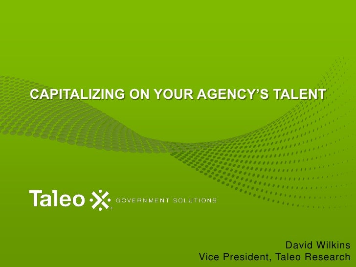 Capitalizing on Your Agency's Talent<br />David WilkinsVice President, Taleo Research<br />