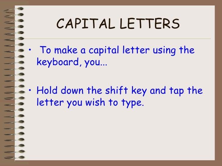 CAPITAL LETTERS <ul><li>To make a capital letter using the keyboard, you... </li></ul><ul><li>Hold down the shift key and ...