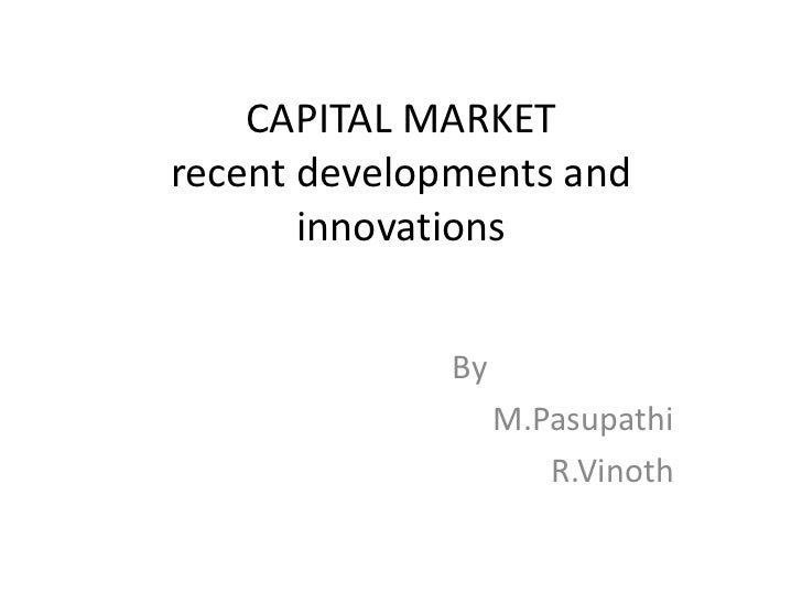 CAPITAL MARKETrecent developments and innovations<br />                 By<br />M.Pasupathi<br />R.Vinoth<br />
