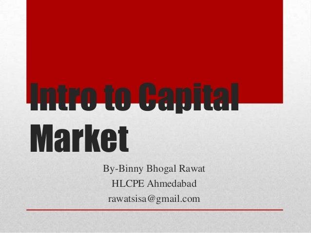 Intro to CapitalMarket     By-Binny Bhogal Rawat       HLCPE Ahmedabad      rawatsisa@gmail.com