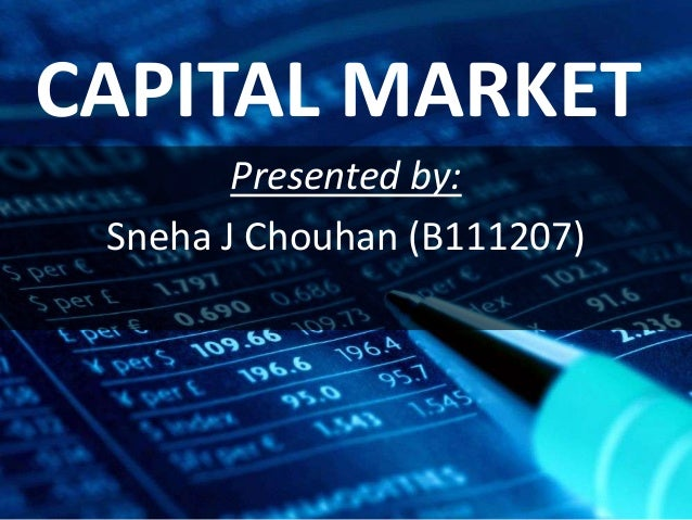 CAPITAL MARKET Presented by: Sneha J Chouhan (B111207)