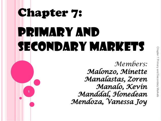 Chapter 7: Primary and Secondary Markets Members: Malonzo, Minette Manalastas, Zoren Manalo, Kevin Manddal, Honedean Mendo...