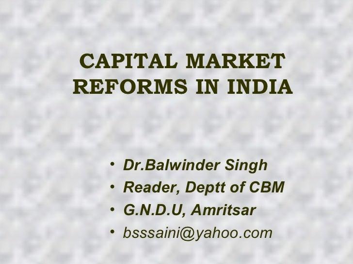 CAPITAL MARKET REFORMS IN INDIA <ul><li>Dr.Balwinder Singh </li></ul><ul><li>Reader, Deptt of CBM </li></ul><ul><li>G.N.D....