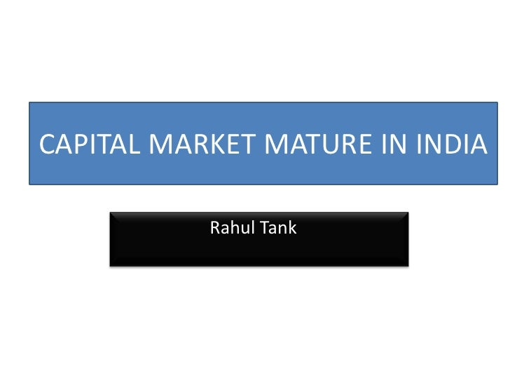CAPITAL MARKET MATURE IN INDIA<br />      Rahul Tank<br />