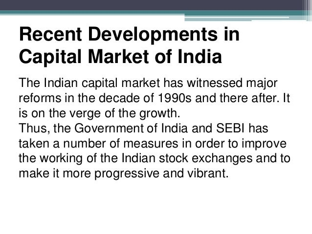 capital market reforms Indian capital market nidhi bothra payel jain vinod kothari & company what are financial markets financial market is a market where financial instruments are exchanged or traded and.