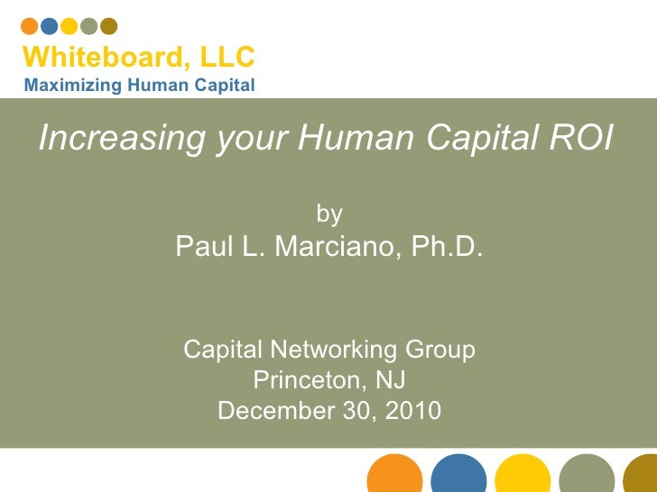 Increasing your Human Capital ROI   by Paul L. Marciano, Ph.D. Capital Networking Group Princeton, NJ December 30, 2010 Wh...